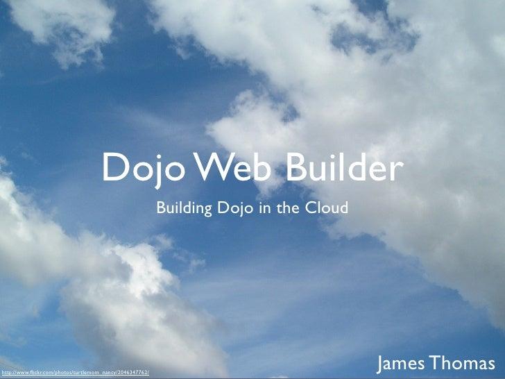 Dojo Web Builder                                                          Building Dojo in the Cloudhttp://www.flickr.com/p...
