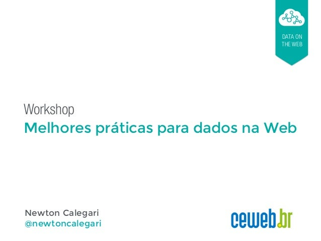 Workshop Melhores práticas para dados na Web DATA ON THE WEB Newton Calegari @newtoncalegari