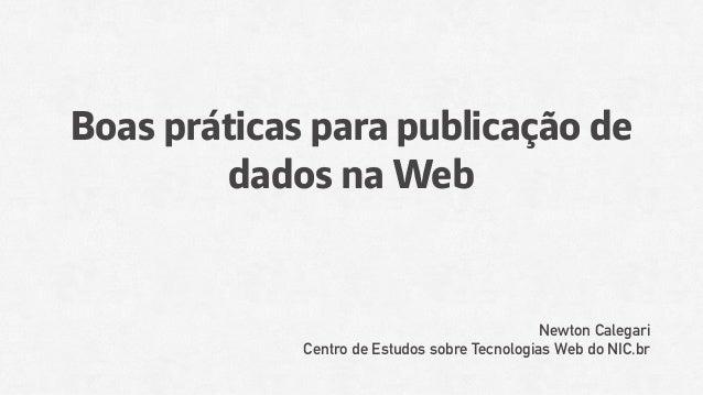 Boas práticas para publicação de dados na Web Newton Calegari Centro de Estudos sobre Tecnologias Web do NIC.br