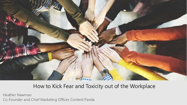 How to Kick Fear and Toxicity out of the Workplace Heather Newman Co-Founder and Chief Marketing Officer, Content Panda