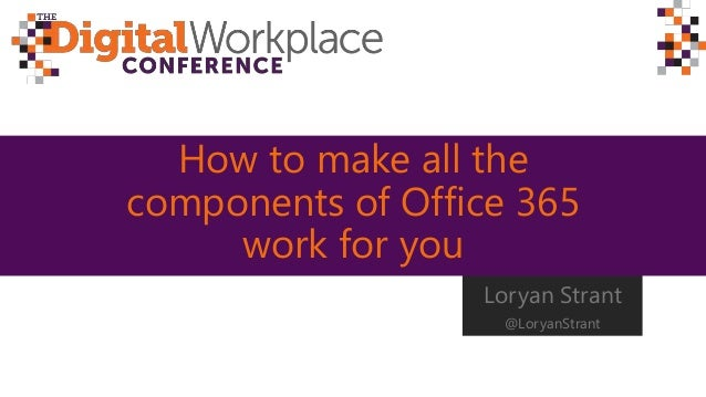 How to make all the components of Office 365 work for you Loryan Strant @LoryanStrant