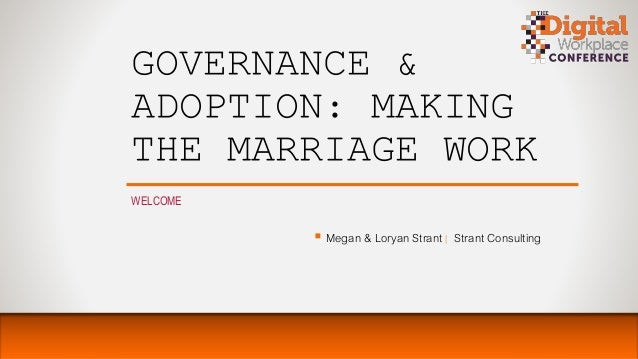 GOVERNANCE & ADOPTION: MAKING THE MARRIAGE WORK WELCOME  Megan & Loryan Strant | Strant Consulting