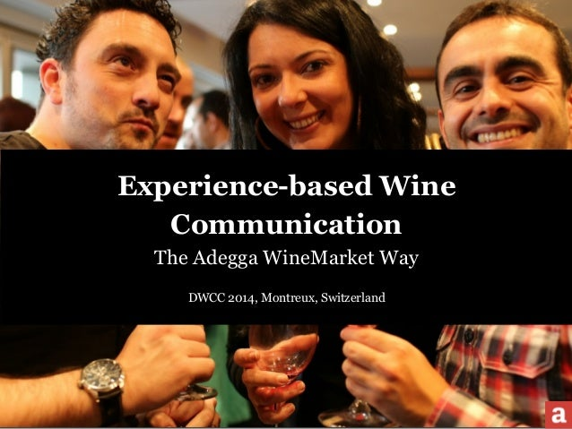 Experience-based Wine  Communication  The Adegga WineMarket Way  !  DWCC 2014, Montreux, Switzerland