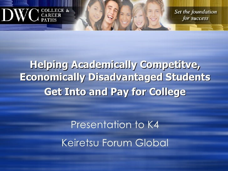 Helping Academically Competitve, Economically Disadvantaged Students Get Into and Pay for College Presentation to K4 Keire...