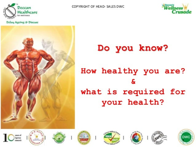 1 COPYRIGHT OF HEAD- SALES DWC Do you know? How healthy you are? & what is required for your health?