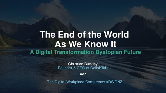 1 The End of the World As We Know It A Digital Transformation Dystopian Future Christian Buckley Founder & CEO of CollabTa...