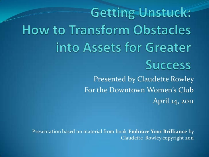 Getting Unstuck: How to Transform Obstacles into Assets for Greater Success<br />Presented by Claudette Rowley <br />For t...