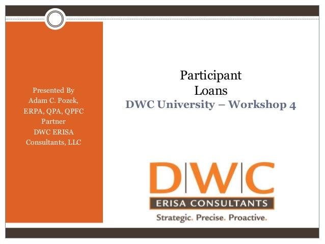 Presented By Adam C. Pozek, ERPA, QPA, QPFC Partner DWC ERISA Consultants, LLC  Participant Loans DWC University – Worksho...