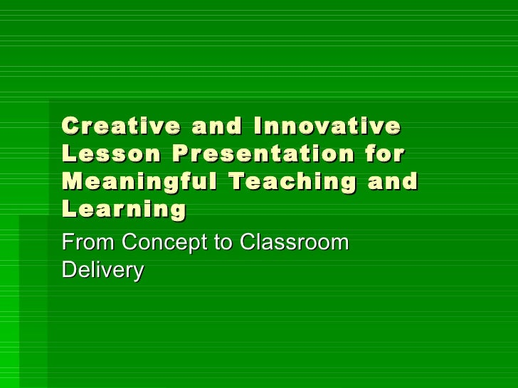 Creative and Innovative Lesson Presentation for Meaningful Teaching and Learning From Concept to Classroom Delivery