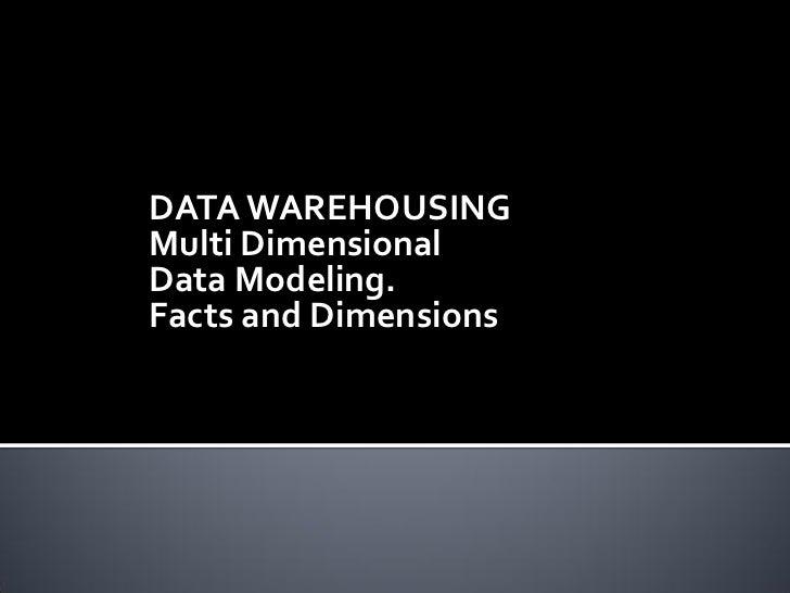 DATA WAREHOUSINGMulti DimensionalData Modeling.Facts and Dimensions
