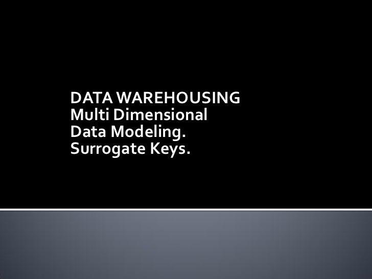 DATA WAREHOUSINGMulti DimensionalData Modeling.Surrogate Keys.