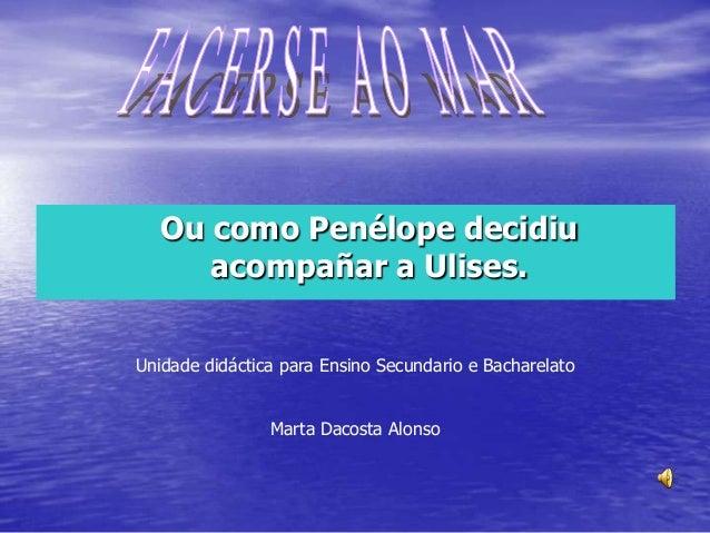 Ou como Penélope decidiu acompañar a Ulises. Unidade didáctica para Ensino Secundario e Bacharelato Marta Dacosta Alonso