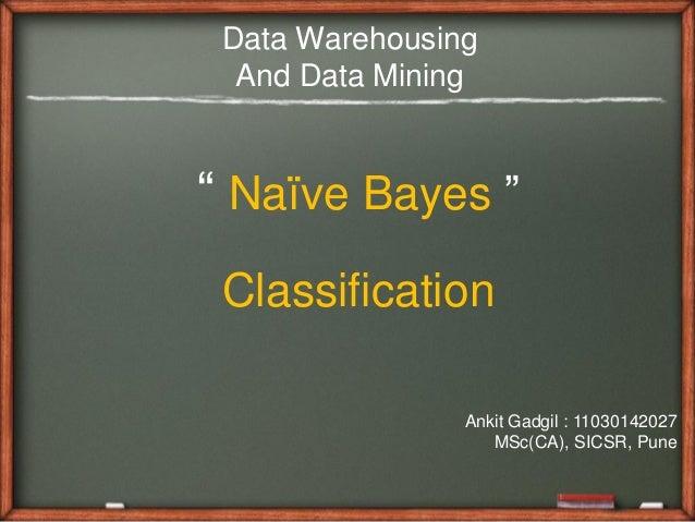 "Data Warehousing  And Data Mining"" Naïve Bayes "" Classification                Ankit Gadgil : 11030142027                 ..."