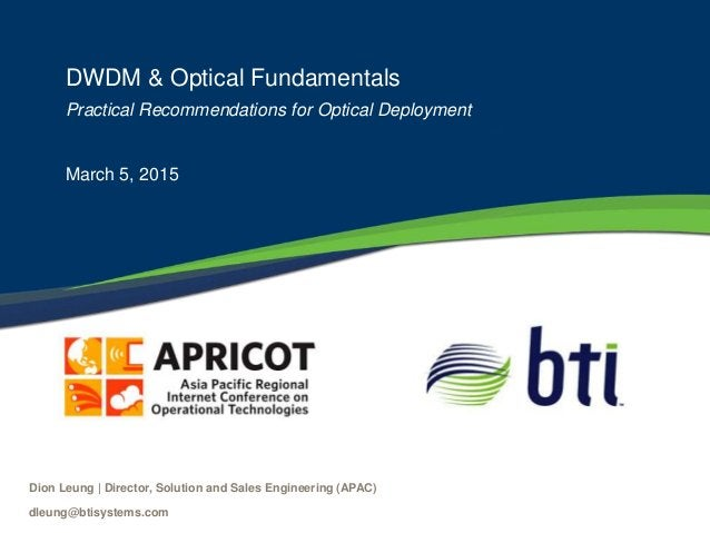 DWDM & Optical Fundamentals Practical Recommendations for Optical Deployment March 5, 2015 Dion Leung   Director, Solution...