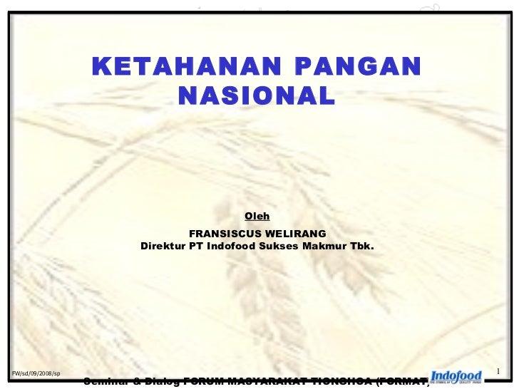 KETAHANAN PANGAN NASIONAL Oleh FRANSISCUS WELIRANG Direktur PT Indofood Sukses Makmur Tbk. Seminar & Dialog FORUM MASYARAK...