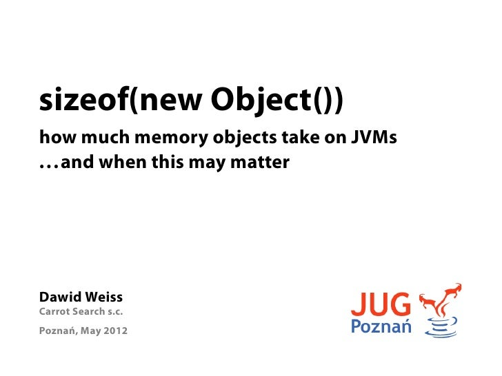 sizeof(new Object())how much memory objects take on JVMs. . . and when this may matterDawid WeissCarrot Search s.c.Poznań,...