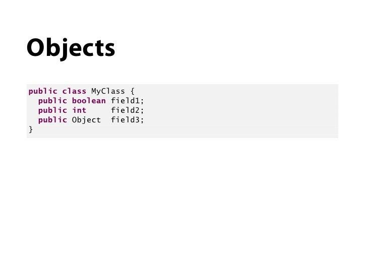 Objectspublic class MyClass {  public boolean field1;  public int     field2;  public Object field3;}