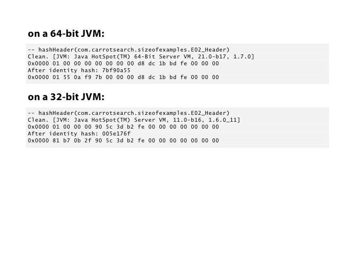 on a 64-bit JVM:-- hashHeader(com.carrotsearch.sizeofexamples.E02_Header)Clean. [JVM: Java HotSpot(TM) 64-Bit Server VM, 2...