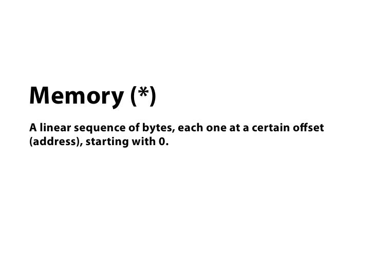 Memory (*)A linear sequence of bytes, each one at a certain offset(address), starting with 0.