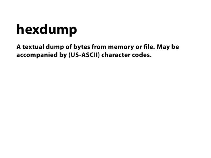 hexdumpA textual dump of bytes from memory or le. May beaccompanied by (US-ASCII) character codes.