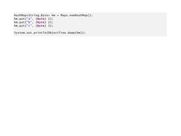 "HashMap<String,Byte> hm = Maps.newHashMap();hm.put(""a"", (byte) 1);hm.put(""b"", (byte) 2);hm.put(""c"", (byte) 3);System.out.p..."