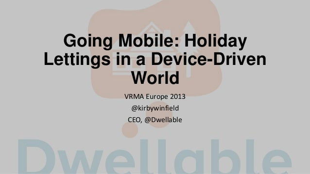 Going Mobile: Holiday Lettings in a Device-Driven World VRMA Europe 2013 @kirbywinfield CEO, @Dwellable