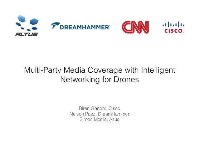 Multi-Party Media Coverage with Intelligent Networking for Drones Biren Gandhi, Cisco Nelson Paez, DreamHammer Simon Morri...
