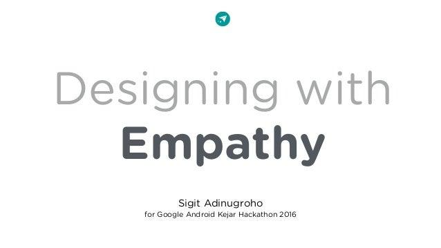 Designing with Empathy Sigit Adinugroho for Google Android Kejar Hackathon 2016