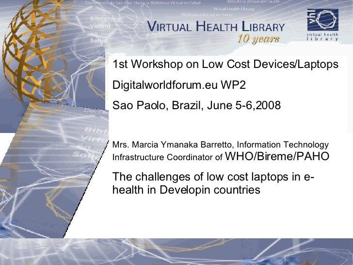 1st Workshop on Low Cost Devices/Laptops  Digitalworldforum.eu WP2 Sao Paolo, Brazil, June 5-6,2008 Mrs. Marcia Ymanaka Ba...