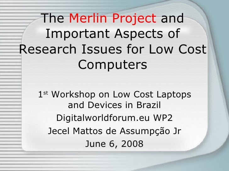 The  Merlin Project  and Important Aspects of Research Issues for Low Cost Computers 1 st  Workshop on Low Cost Laptops an...