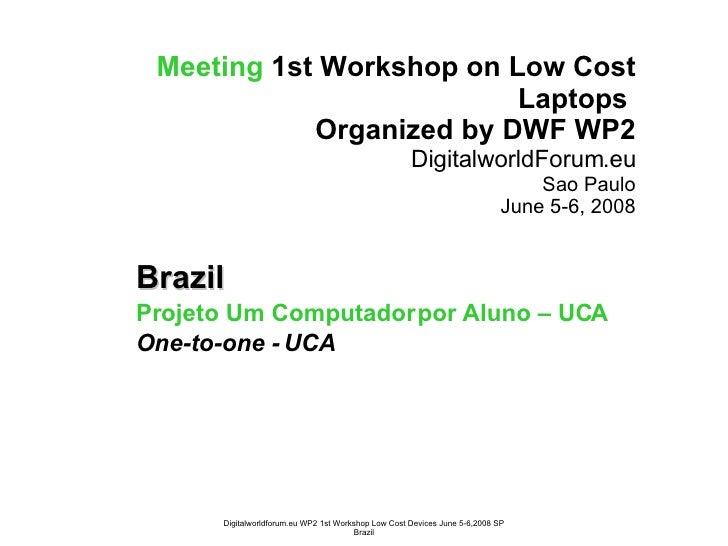 Meeting   1st Workshop on Low Cost Laptops  Organized by DWF WP2 DigitalworldForum.eu Sao Paulo June 5-6, 2008 Brazil Proj...