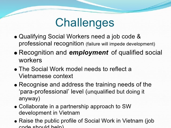 Challenges Qualifying Social Workers need a job code & professional recognition (failure will impede development) Recognit...