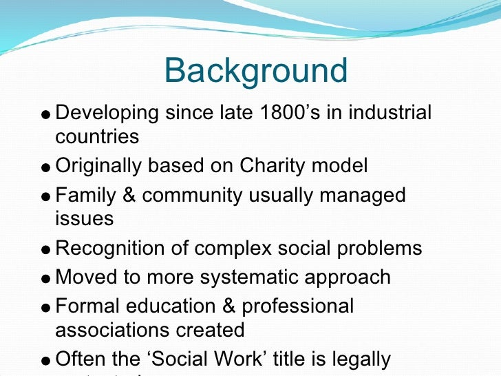 Background Developing since late 1800's in industrial countries Originally based on Charity model Family & community usual...