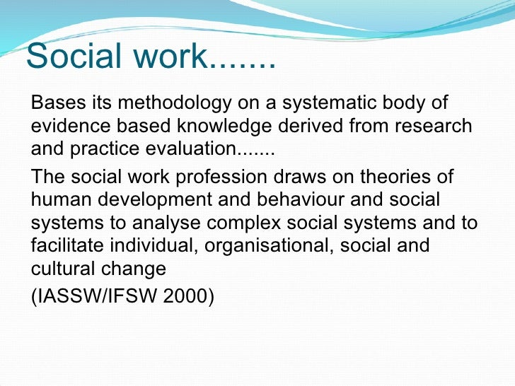 Social work....... Bases its methodology on a systematic body of evidence based knowledge derived from research and practi...