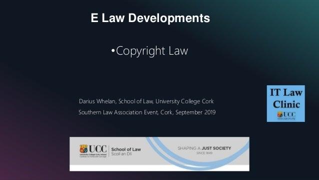 E Law Developments •Copyright Law Darius Whelan, School of Law, University College Cork Southern Law Association Event, Co...