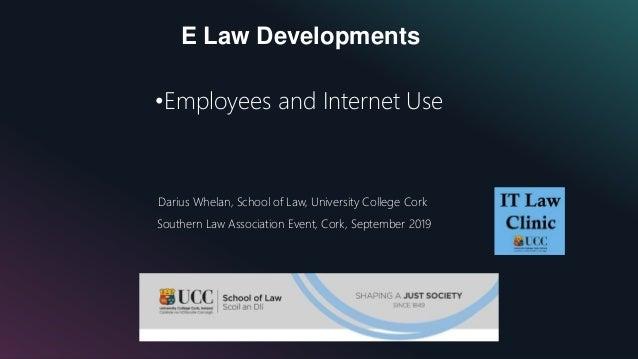 E Law Developments •Employees and Internet Use Darius Whelan, School of Law, University College Cork Southern Law Associat...