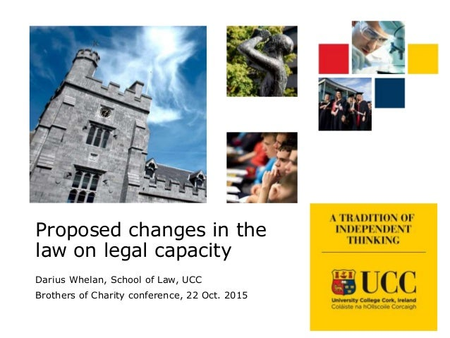 Proposed changes in the law on legal capacity Darius Whelan, School of Law, UCC Brothers of Charity conference, 22 Oct. 20...