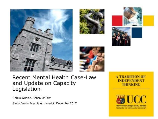 Recent Mental Health Case-Law and Update on Capacity Legislation Darius Whelan, School of Law Study Day in Psychiatry, Lim...
