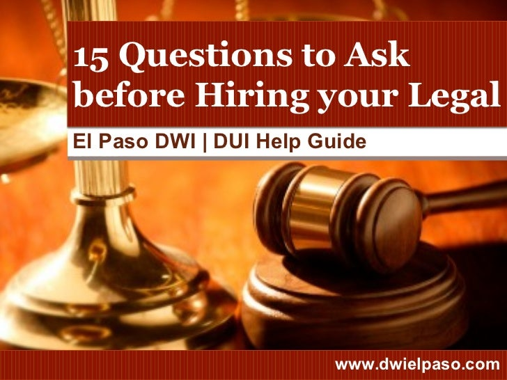 El Paso DWI | DUI Help Guide 15 Questions to Ask before Hiring your Legal