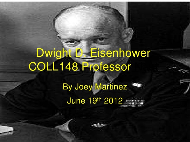 Dwight D. EisenhowerCOLL148 Professor Nast     By Joey Martinez      June 19th 2012