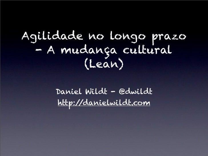 Agilidade no longo prazo  - A mudança cultural         (Lean)    Daniel Wildt - @dwildt    http://danielwildt.com