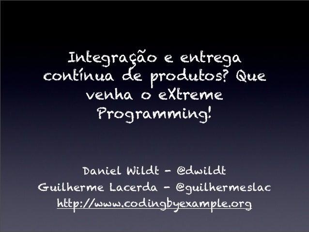 Integração e entrega contínua de produtos? Que venha o eXtreme Programming! Daniel Wildt - @dwildt Guilherme Lacerda - @gu...