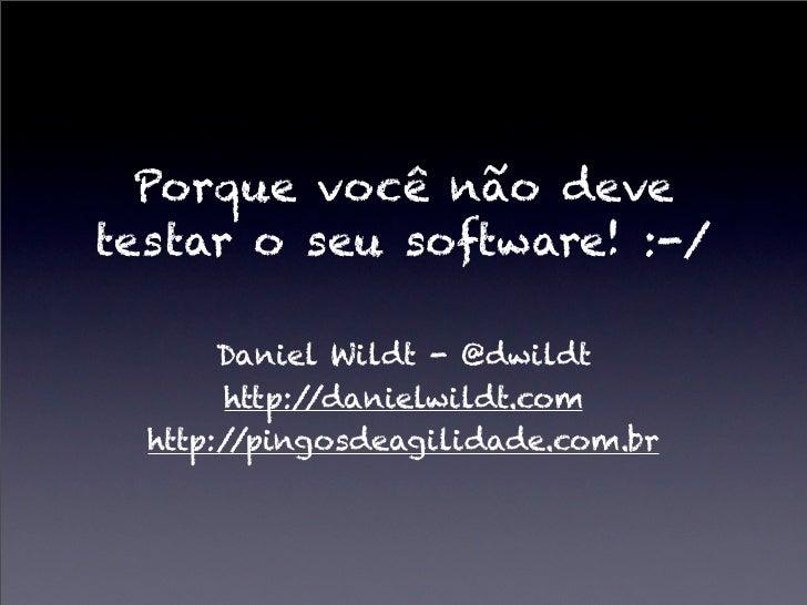 Porque você não devetestar o seu software! :-/       Daniel Wildt - @dwildt       http://danielwildt.com  http://pingosdea...