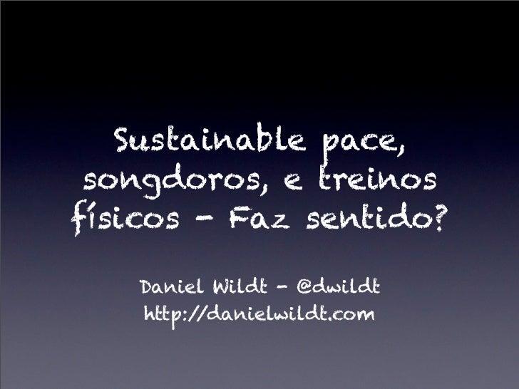 Sustainable pace, songdoros, e treinosfísicos - Faz sentido?   Daniel Wildt - @dwildt   http://danielwildt.com
