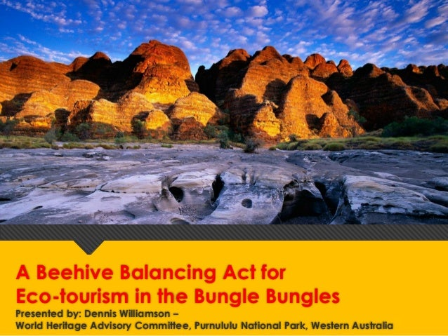 A Beehive Balancing Act for Eco-tourism in the Bungle Bungles Presented by: Dennis Williamson – World Heritage Advisory Co...