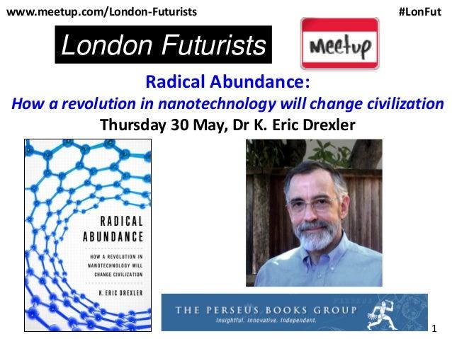 1Radical Abundance:How a revolution in nanotechnology will change civilizationThursday 30 May, Dr K. Eric Drexlerwww.meetu...