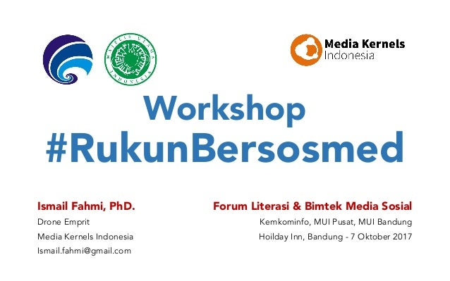Workshop #RukunBersosmed Ismail Fahmi, PhD. Drone Emprit Media Kernels Indonesia Ismail.fahmi@gmail.com Forum Literasi & B...
