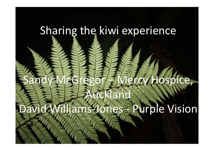 Sharing the kiwi experience Sandy McGregor – Mercy Hospice,              AucklandDavid Williams‐Jones ‐ Purple Vision