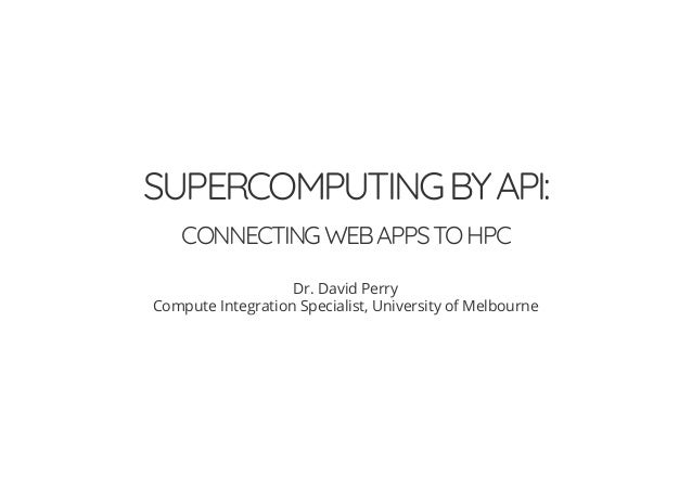 SUPERCOMPUTINGBYAPI: CONNECTINGWEBAPPSTOHPC Dr. David Perry Compute Integration Specialist, University of Melbourne