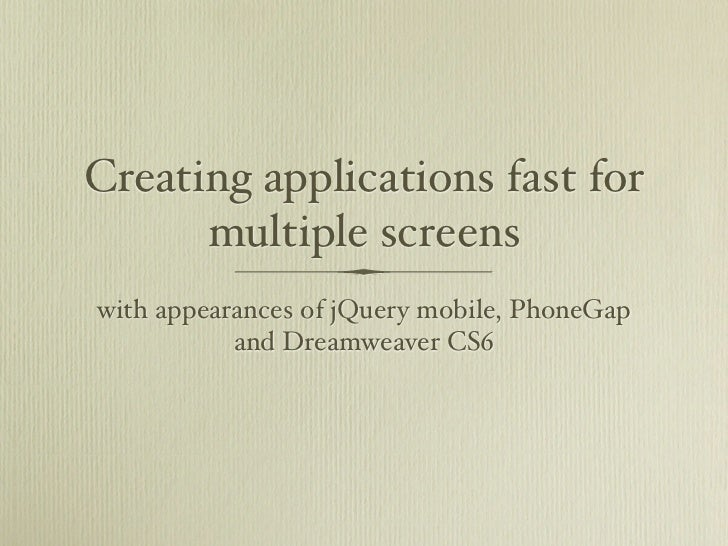 Creating applications fast for      multiple screenswith appearances of jQuery mobile, PhoneGap           and Dreamweaver ...